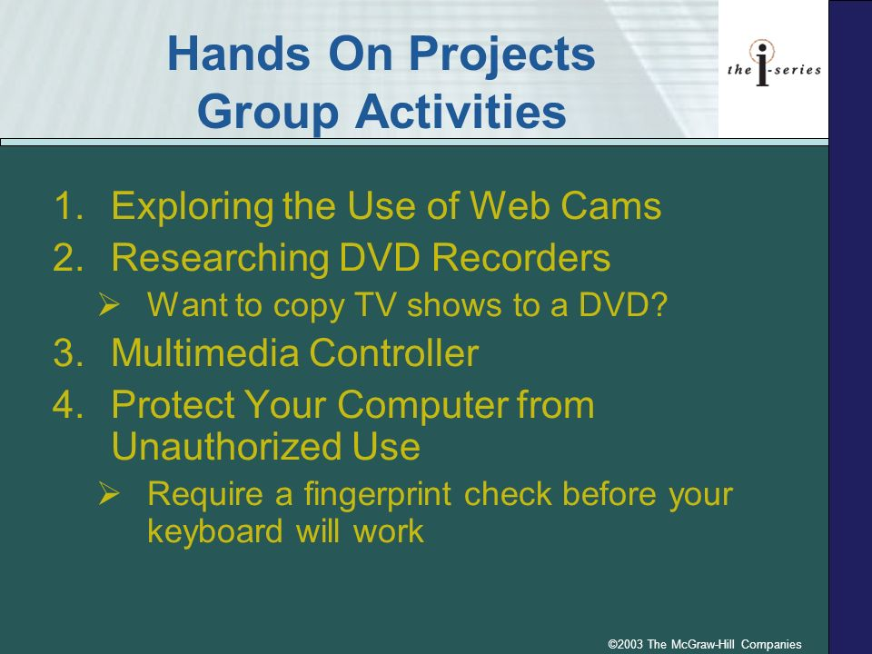©2003 The McGraw-Hill Companies Hands On Projects Group Activities 1.Exploring the Use of Web Cams 2.Researching DVD Recorders Want to copy TV shows t