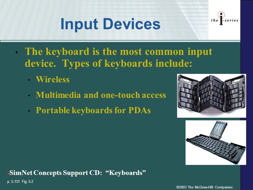 ©2003 The McGraw-Hill Companies Input Devices The keyboard is the most common input device. Types of keyboards include: Wireless Multimedia and one-to