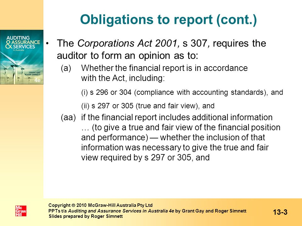 Obligations to report (cont.) s 307 continued: (b)whether the auditor has been given all information, explanation and assistance necessary for the conduct of the audit, and (c)whether the company, registered scheme or disclosing entity has kept financial records sufficient to enable a financial report to be prepared and audited, and (d)whether the company, registered scheme or disclosing entity has kept other records and registers as required by this Act.