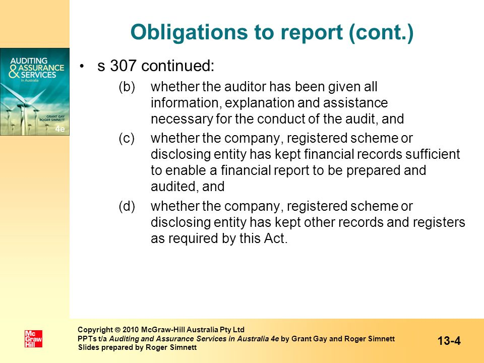 Obligations to report (cont.) The Corporations Act 2001, s 308(1), also clearly specifies that the audit report shall state the auditors opinion in relation to: – subs (a)(i) of s 307(1) compliance with accounting standards – subs (a)(ii) of s 307(1) true and fair view Section 308(3)(b) states that auditor is required to form an opinion on the matters noted in points (b) to (d) on previous slide, but need only include these in the auditors report if there is a deficiency, failure or shortcoming in respect of any of those matters 13-5 Copyright 2010 McGraw-Hill Australia Pty Ltd PPTs t/a Auditing and Assurance Services in Australia 4e by Grant Gay and Roger Simnett Slides prepared by Roger Simnett