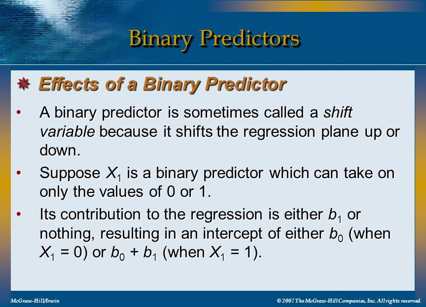 Binary Predictors A binary predictor is sometimes called a shift variable because it shifts the regression plane up or down.A binary predictor is some