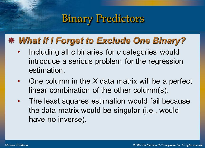 Binary Predictors McGraw-Hill/Irwin© 2007 The McGraw-Hill Companies, Inc. All rights reserved. Including all c binaries for c categories would introdu