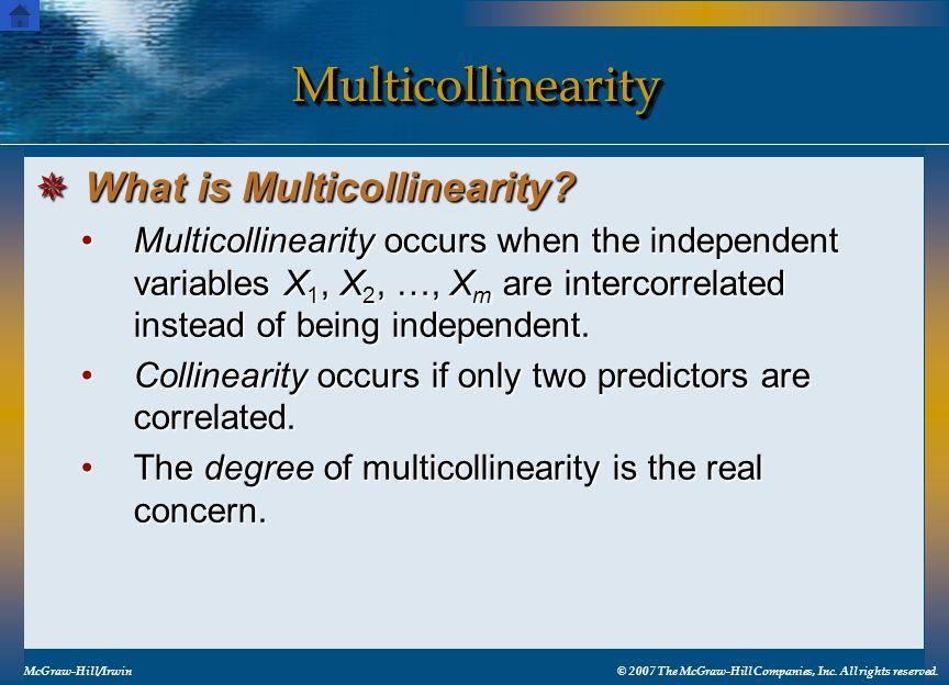 MulticollinearityMulticollinearity McGraw-Hill/Irwin© 2007 The McGraw-Hill Companies, Inc. All rights reserved. Multicollinearity occurs when the inde