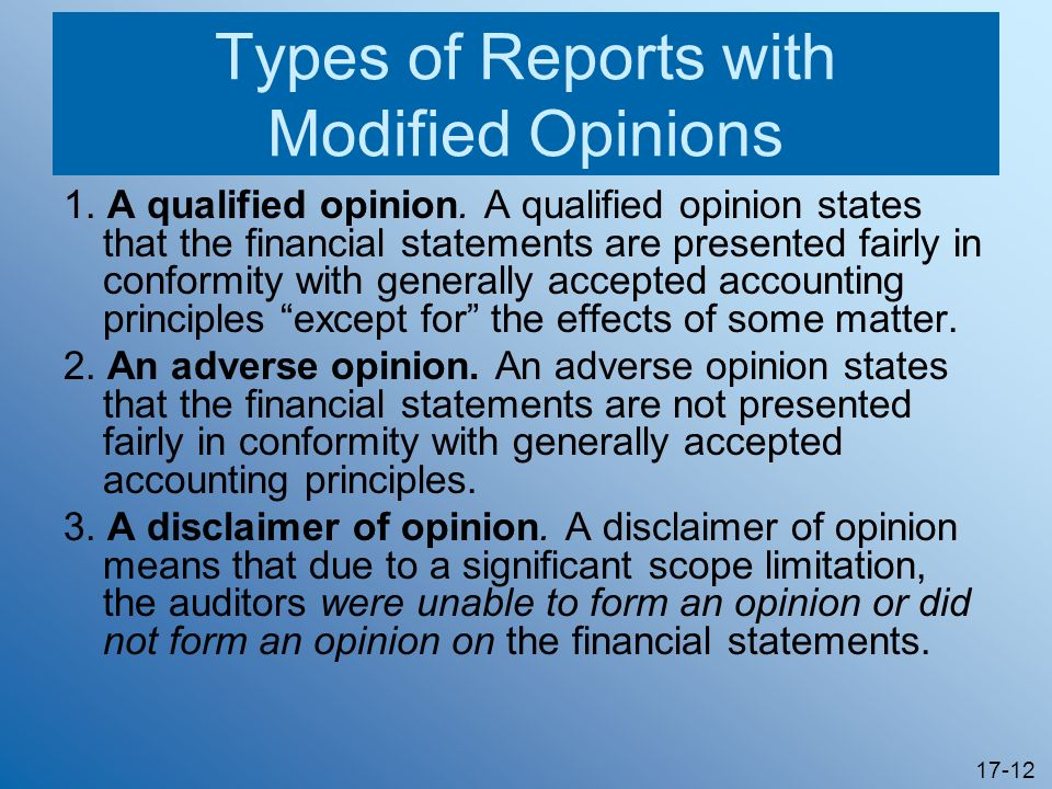 17-12 Types of Reports with Modified Opinions 1. A qualified opinion. A qualified opinion states that the financial statements are presented fairly in