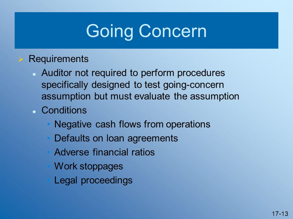 17-13 Going Concern Requirements Auditor not required to perform procedures specifically designed to test going-concern assumption but must evaluate t
