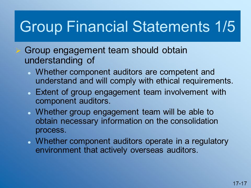 17-17 Group Financial Statements 1/5 Group engagement team should obtain understanding of Whether component auditors are competent and understand and
