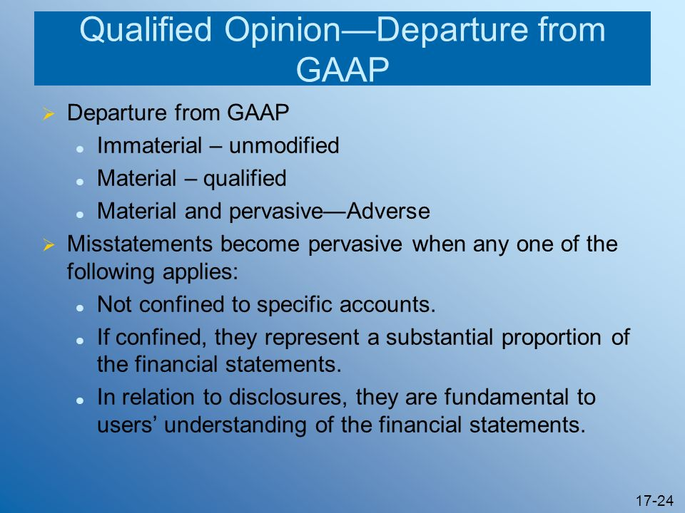 17-24 Qualified OpinionDeparture from GAAP Departure from GAAP Immaterial – unmodified Material – qualified Material and pervasiveAdverse Misstatement