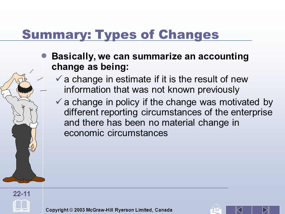 Copyright © 2003 McGraw-Hill Ryerson Limited, Canada 22-11 Summary: Types of Changes Basically, we can summarize an accounting change as being: a change in estimate if it is the result of new information that was not known previously a change in policy if the change was motivated by different reporting circumstances of the enterprise and there has been no material change in economic circumstances