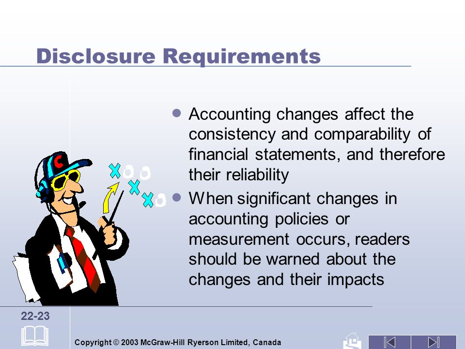 Copyright © 2003 McGraw-Hill Ryerson Limited, Canada 22-23 Disclosure Requirements Accounting changes affect the consistency and comparability of financial statements, and therefore their reliability When significant changes in accounting policies or measurement occurs, readers should be warned about the changes and their impacts