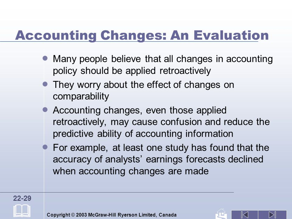 Copyright © 2003 McGraw-Hill Ryerson Limited, Canada 22-29 Accounting Changes: An Evaluation Many people believe that all changes in accounting policy should be applied retroactively They worry about the effect of changes on comparability Accounting changes, even those applied retroactively, may cause confusion and reduce the predictive ability of accounting information For example, at least one study has found that the accuracy of analysts earnings forecasts declined when accounting changes are made