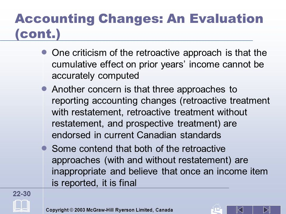 Copyright © 2003 McGraw-Hill Ryerson Limited, Canada 22-30 Accounting Changes: An Evaluation (cont.) One criticism of the retroactive approach is that the cumulative effect on prior years income cannot be accurately computed Another concern is that three approaches to reporting accounting changes (retroactive treatment with restatement, retroactive treatment without restatement, and prospective treatment) are endorsed in current Canadian standards Some contend that both of the retroactive approaches (with and without restatement) are inappropriate and believe that once an income item is reported, it is final