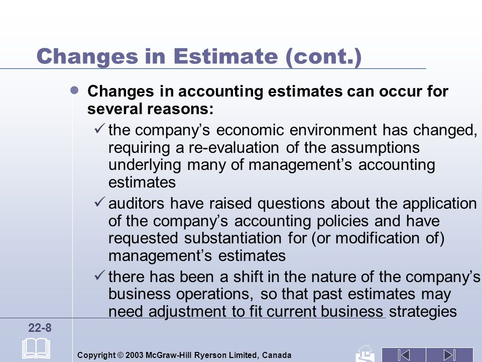 Copyright © 2003 McGraw-Hill Ryerson Limited, Canada 22-8 Changes in Estimate (cont.) Changes in accounting estimates can occur for several reasons: the companys economic environment has changed, requiring a re-evaluation of the assumptions underlying many of managements accounting estimates auditors have raised questions about the application of the companys accounting policies and have requested substantiation for (or modification of) managements estimates there has been a shift in the nature of the companys business operations, so that past estimates may need adjustment to fit current business strategies