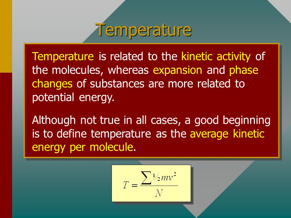 Temperature Temperature is related to the kinetic activity of the molecules, whereas expansion and phase changes of substances are more related to potential energy.