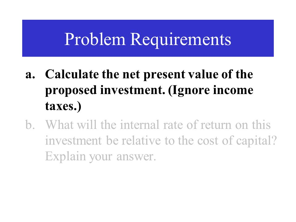 Problem Requirements a.Calculate the net present value of the proposed investment. (Ignore income taxes.) b.What will the internal rate of return on t