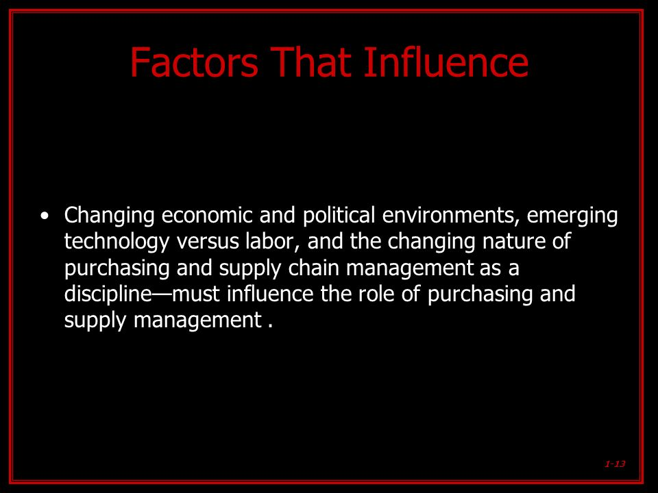 1-13 Factors That Influence Changing economic and political environments, emerging technology versus labor, and the changing nature of purchasing and