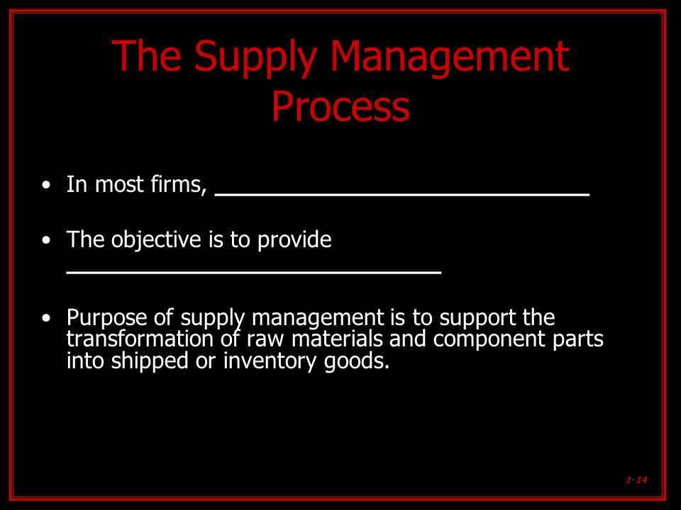 1-14 The Supply Management Process In most firms, ________________________ The objective is to provide ________________________ Purpose of supply mana