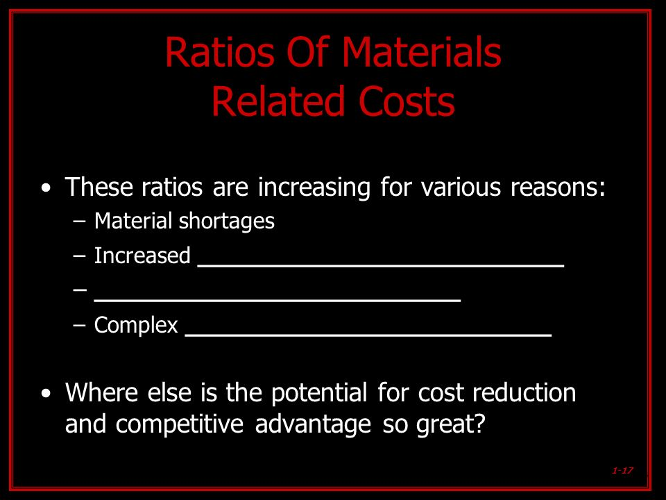 1-17 Ratios Of Materials Related Costs These ratios are increasing for various reasons: –Material shortages –Increased ________________________ –_____