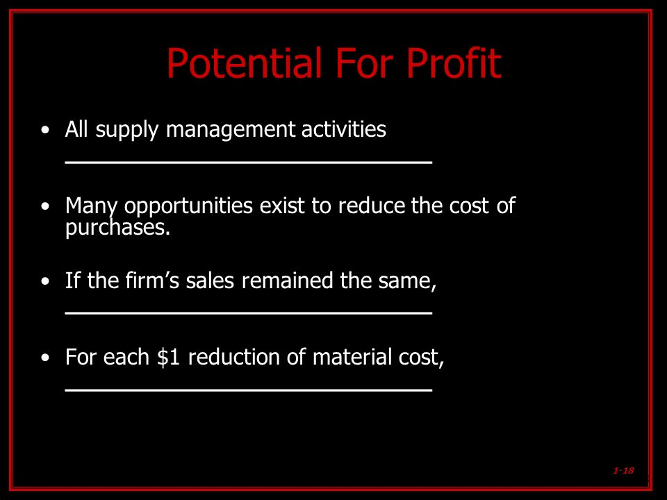 1-18 Potential For Profit All supply management activities ________________________ Many opportunities exist to reduce the cost of purchases. If the f