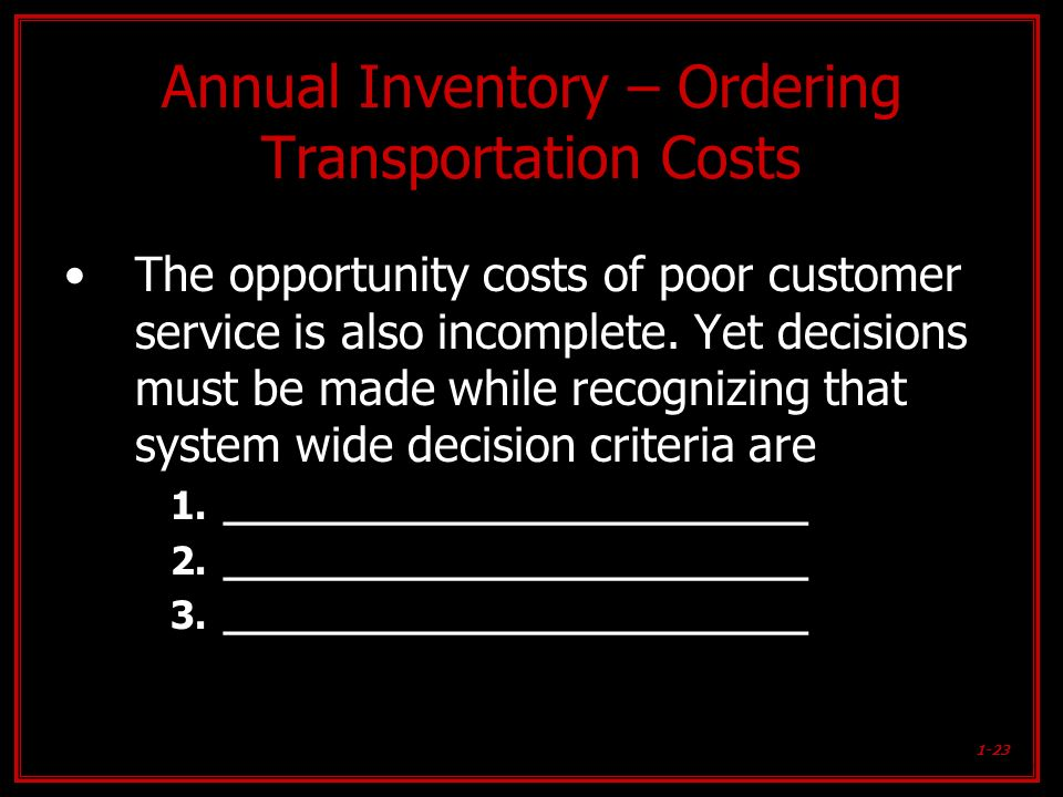 1-23 Annual Inventory – Ordering Transportation Costs The opportunity costs of poor customer service is also incomplete. Yet decisions must be made wh