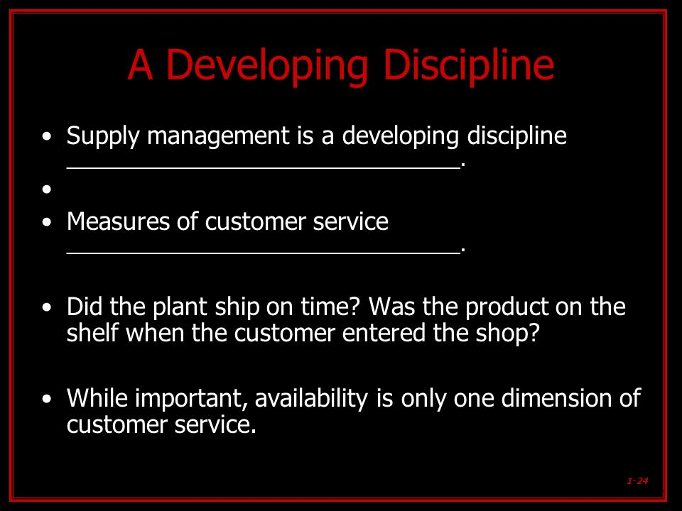 1-24 A Developing Discipline Supply management is a developing discipline ______________________________________. Measures of customer service _______