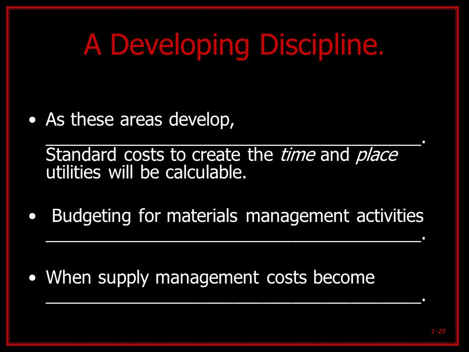 1-25 A Developing Discipline. As these areas develop, ______________________________________. Standard costs to create the time and place utilities wi