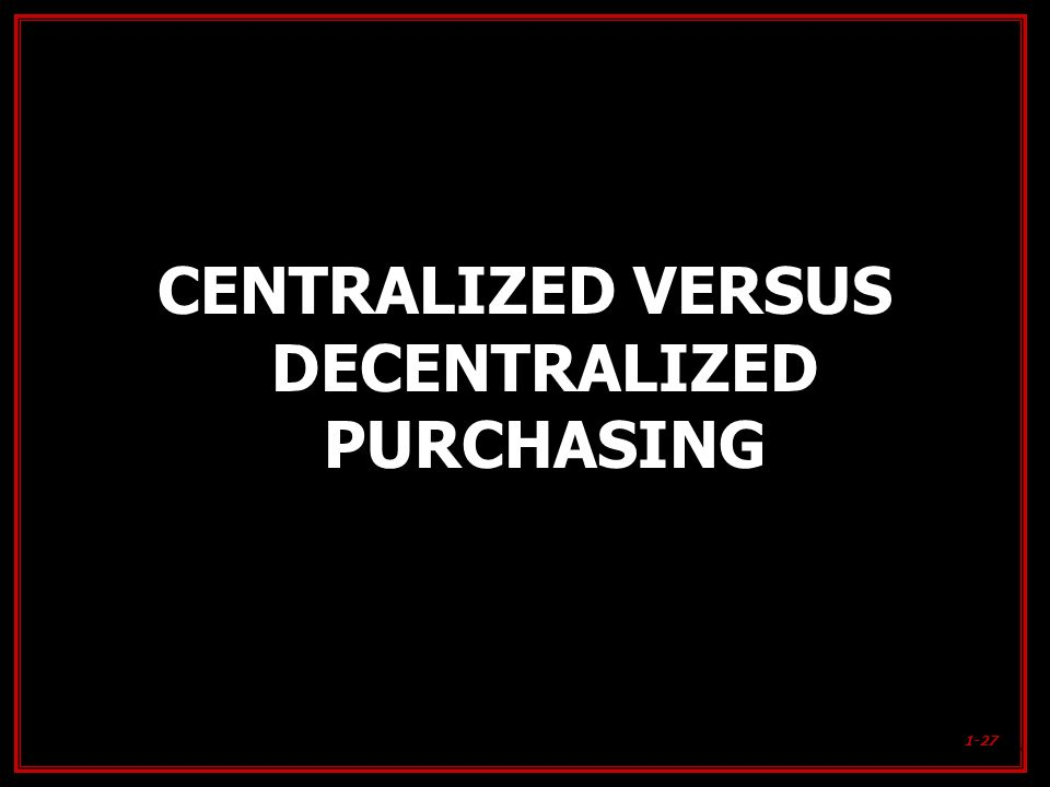1-27 CENTRALIZED VERSUS DECENTRALIZED PURCHASING 1-27