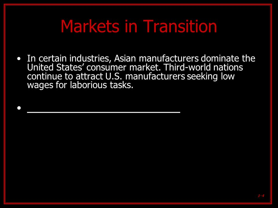 1-4 Markets in Transition In certain industries, Asian manufacturers dominate the United States consumer market. Third-world nations continue to attra