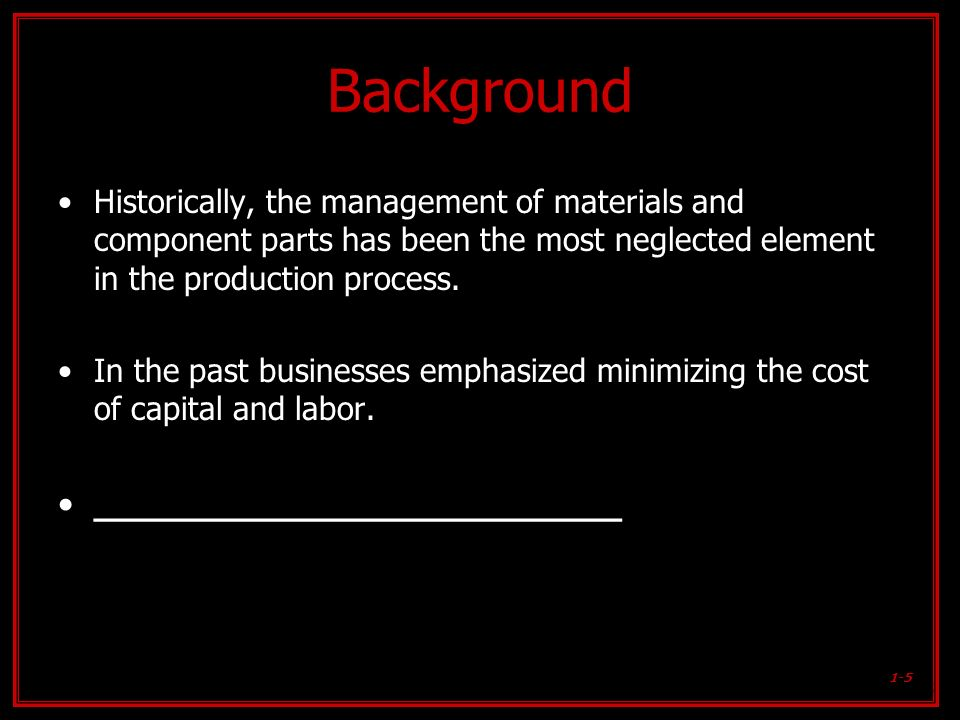 1-5 Background Historically, the management of materials and component parts has been the most neglected element in the production process. In the pas