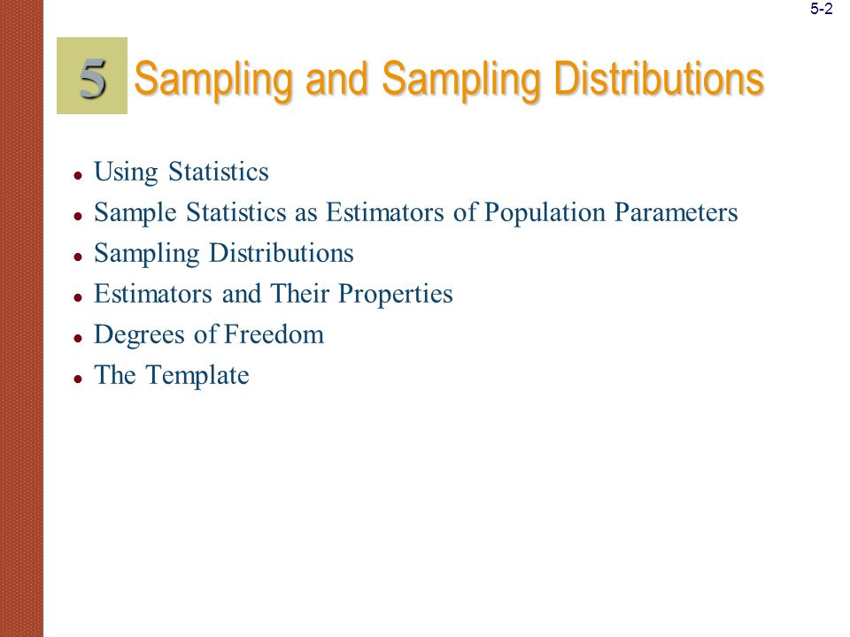 Take random samples from populations Distinguish between population parameters and sample statistics Apply the central limit theorem Derive sampling distributions of sample means and proportions Explain why sample statistics are good estimators of population parameters Judge one estimator as better than another based on desirable properties of estimators Apply the concept of degrees of freedom Identify special sampling methods Compute sampling distributions and related results using templates LEARNING OBJECTIVES 5 After studying this chapter you should be able to: 5-3