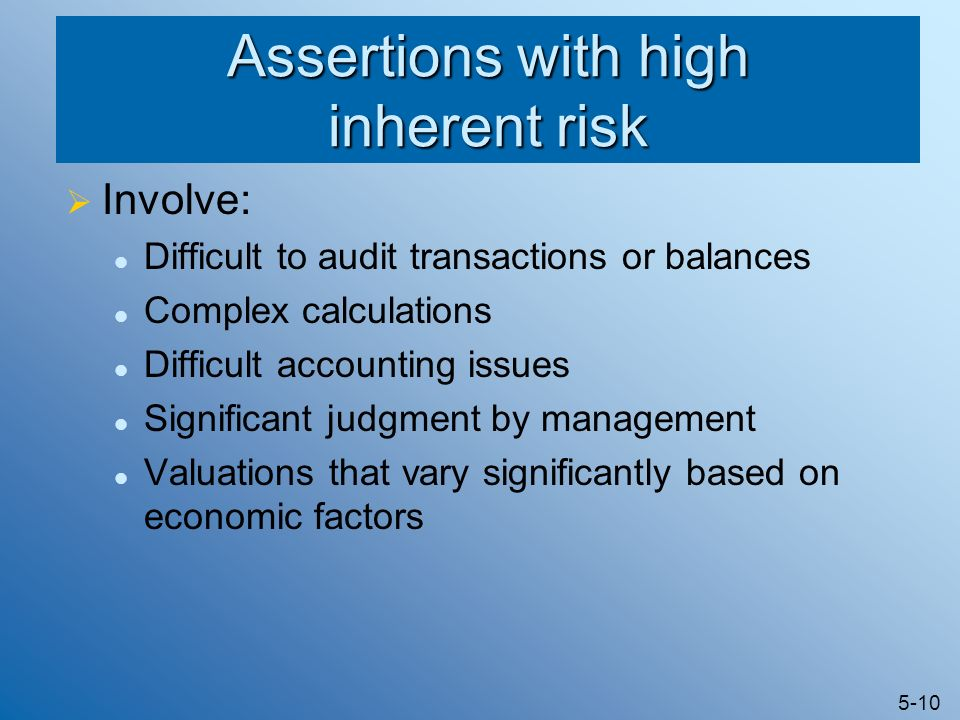 5-10 Assertions with high inherent risk Involve: Difficult to audit transactions or balances Complex calculations Difficult accounting issues Signific