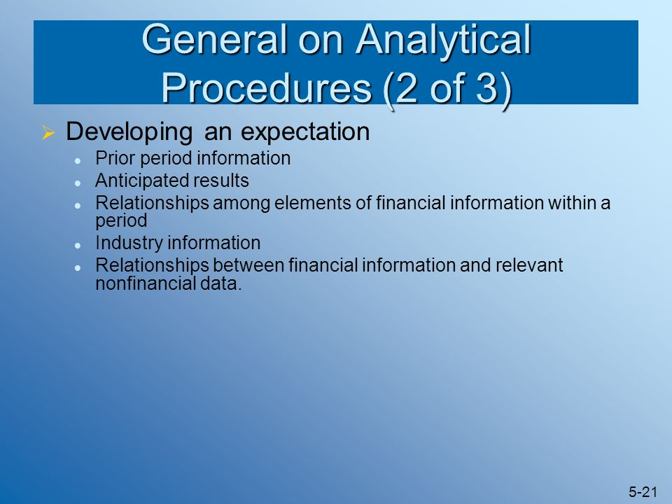 5-21 General on Analytical Procedures (2 of 3) Developing an expectation Prior period information Anticipated results Relationships among elements of
