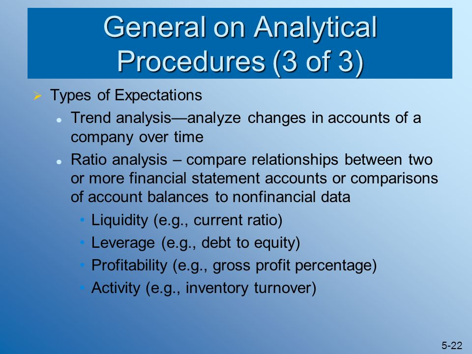 5-22 General on Analytical Procedures (3 of 3) Types of Expectations Trend analysisanalyze changes in accounts of a company over time Ratio analysis –