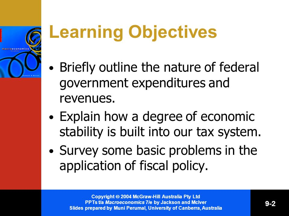 Copyright 2004 McGraw-Hill Australia Pty Ltd PPTs t/a Macroeconomics 7/e by Jackson and McIver Slides prepared by Muni Perumal, University of Canberra, Australia 9-2 Learning Objectives Briefly outline the nature of federal government expenditures and revenues.