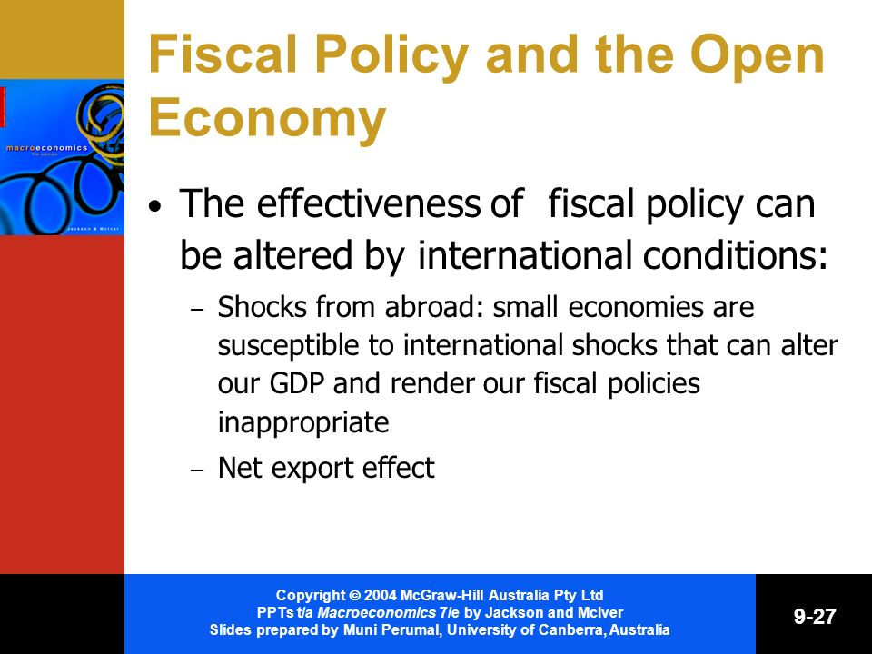 Copyright 2004 McGraw-Hill Australia Pty Ltd PPTs t/a Macroeconomics 7/e by Jackson and McIver Slides prepared by Muni Perumal, University of Canberra, Australia 9-27 Fiscal Policy and the Open Economy The effectiveness of fiscal policy can be altered by international conditions: – Shocks from abroad: small economies are susceptible to international shocks that can alter our GDP and render our fiscal policies inappropriate – Net export effect