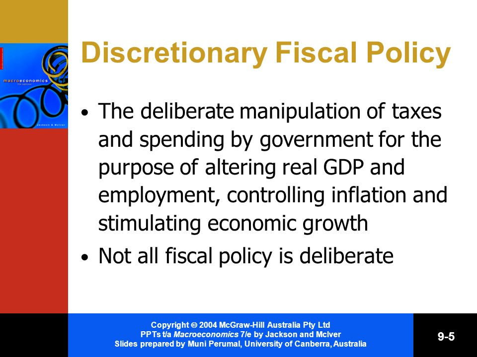 Copyright 2004 McGraw-Hill Australia Pty Ltd PPTs t/a Macroeconomics 7/e by Jackson and McIver Slides prepared by Muni Perumal, University of Canberra, Australia 9-5 Discretionary Fiscal Policy The deliberate manipulation of taxes and spending by government for the purpose of altering real GDP and employment, controlling inflation and stimulating economic growth Not all fiscal policy is deliberate