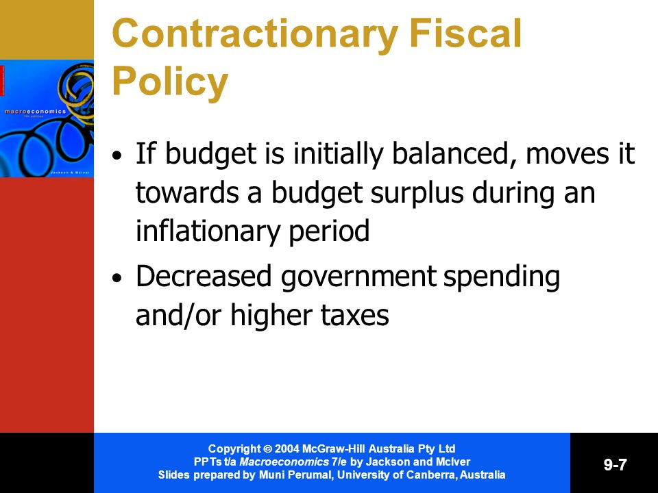 Copyright 2004 McGraw-Hill Australia Pty Ltd PPTs t/a Macroeconomics 7/e by Jackson and McIver Slides prepared by Muni Perumal, University of Canberra, Australia 9-7 Contractionary Fiscal Policy If budget is initially balanced, moves it towards a budget surplus during an inflationary period Decreased government spending and/or higher taxes
