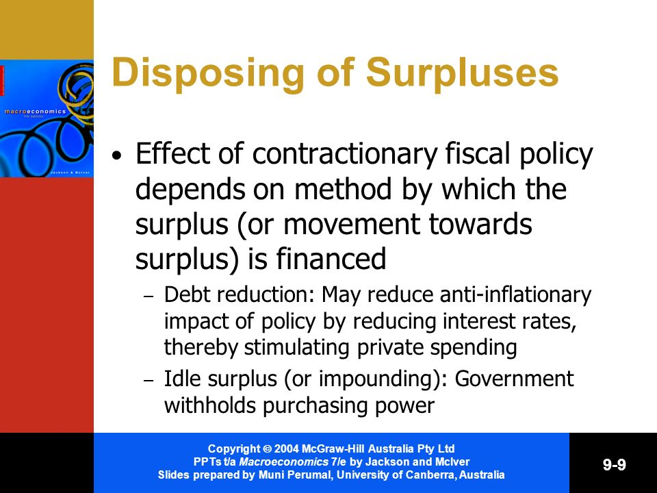 Copyright 2004 McGraw-Hill Australia Pty Ltd PPTs t/a Macroeconomics 7/e by Jackson and McIver Slides prepared by Muni Perumal, University of Canberra, Australia 9-9 Disposing of Surpluses Effect of contractionary fiscal policy depends on method by which the surplus (or movement towards surplus) is financed – Debt reduction: May reduce anti-inflationary impact of policy by reducing interest rates, thereby stimulating private spending – Idle surplus (or impounding): Government withholds purchasing power