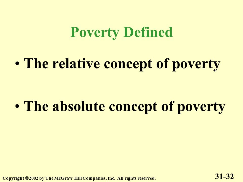 The relative concept of poverty The absolute concept of poverty 31-32 Copyright 2002 by The McGraw-Hill Companies, Inc. All rights reserved. Poverty D
