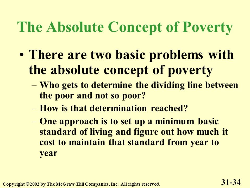 There are two basic problems with the absolute concept of poverty –Who gets to determine the dividing line between the poor and not so poor? –How is t