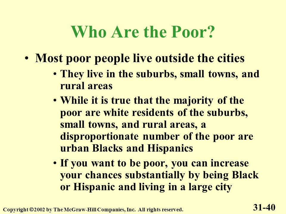 Who Are the Poor? Most poor people live outside the cities They live in the suburbs, small towns, and rural areas While it is true that the majority o