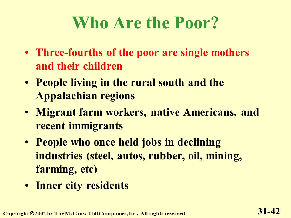 Who Are the Poor? Three-fourths of the poor are single mothers and their children People living in the rural south and the Appalachian regions Migrant