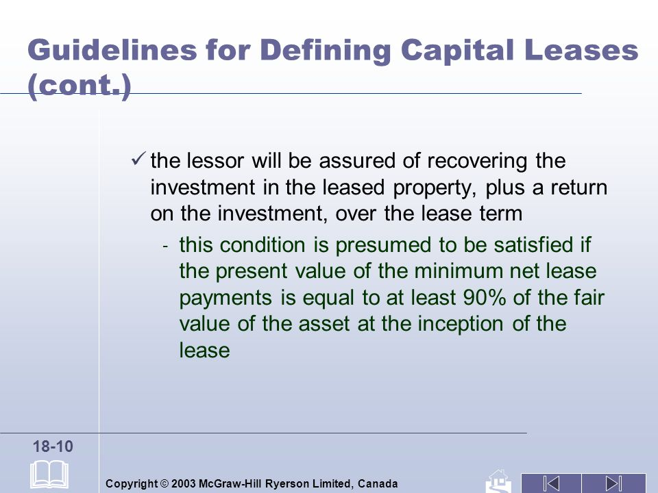 Copyright © 2003 McGraw-Hill Ryerson Limited, Canada 18-10 Guidelines for Defining Capital Leases (cont.) the lessor will be assured of recovering the investment in the leased property, plus a return on the investment, over the lease term - this condition is presumed to be satisfied if the present value of the minimum net lease payments is equal to at least 90% of the fair value of the asset at the inception of the lease