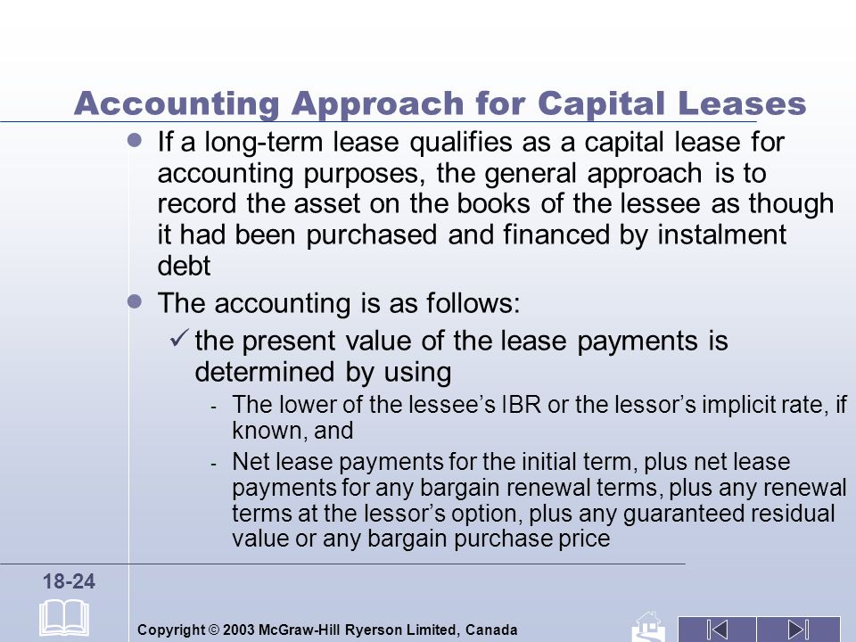 Copyright © 2003 McGraw-Hill Ryerson Limited, Canada 18-24 Accounting Approach for Capital Leases If a long-term lease qualifies as a capital lease for accounting purposes, the general approach is to record the asset on the books of the lessee as though it had been purchased and financed by instalment debt The accounting is as follows: the present value of the lease payments is determined by using - The lower of the lessees IBR or the lessors implicit rate, if known, and - Net lease payments for the initial term, plus net lease payments for any bargain renewal terms, plus any renewal terms at the lessors option, plus any guaranteed residual value or any bargain purchase price