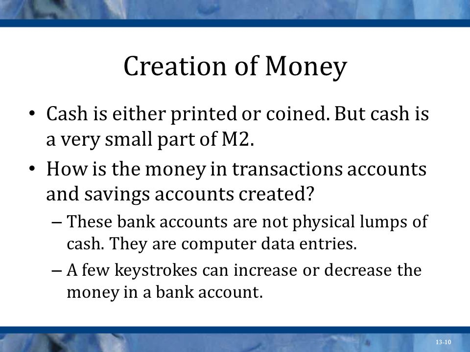 13-10 Creation of Money Cash is either printed or coined. But cash is a very small part of M2. How is the money in transactions accounts and savings a