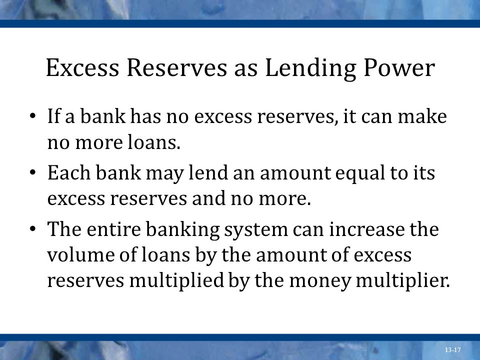 13-17 Excess Reserves as Lending Power If a bank has no excess reserves, it can make no more loans. Each bank may lend an amount equal to its excess r
