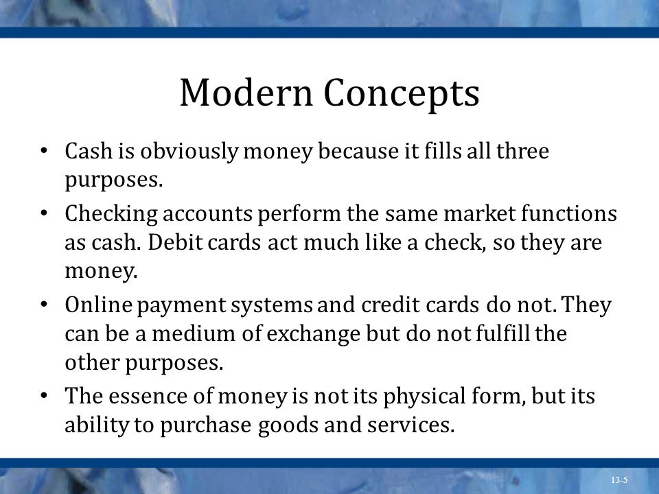 13-5 Modern Concepts Cash is obviously money because it fills all three purposes. Checking accounts perform the same market functions as cash. Debit c