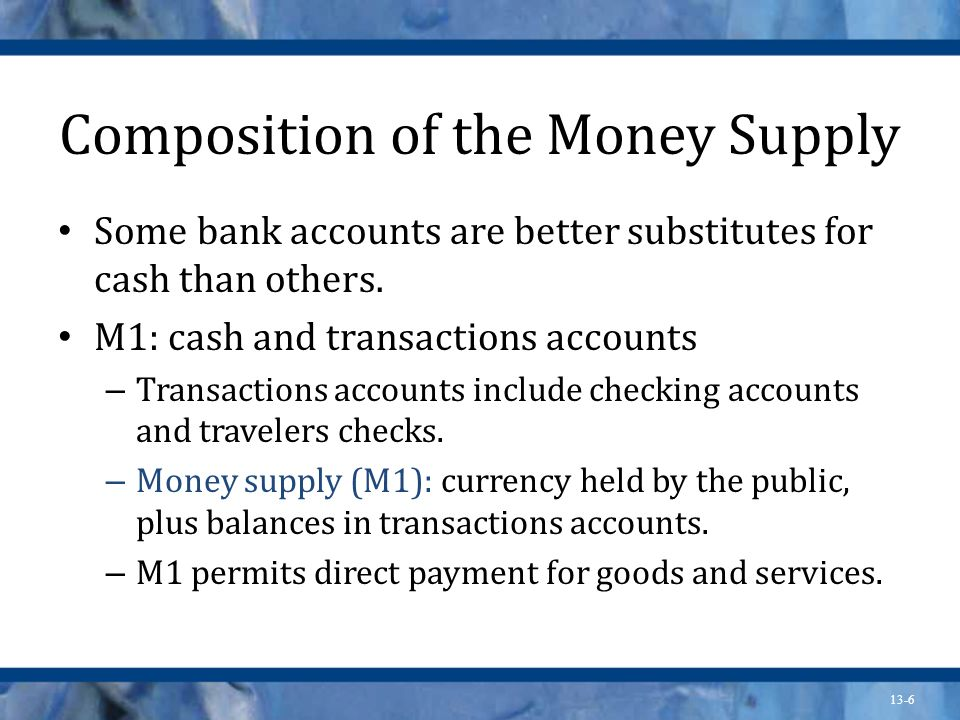 13-6 Composition of the Money Supply Some bank accounts are better substitutes for cash than others. M1: cash and transactions accounts – Transactions