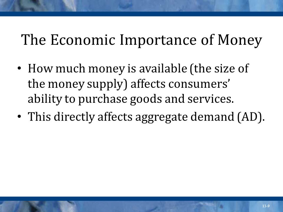 13-9 The Economic Importance of Money How much money is available (the size of the money supply) affects consumers ability to purchase goods and servi