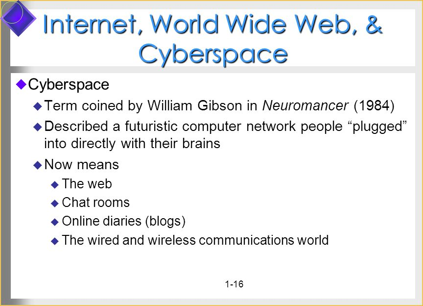 1-16 Internet, World Wide Web, & Cyberspace Cyberspace Term coined by William Gibson in Neuromancer (1984) Described a futuristic computer network peo