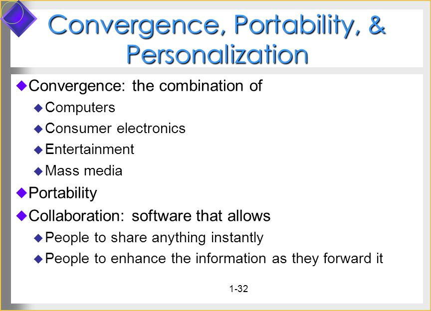 1-32 Convergence, Portability, & Personalization Convergence: the combination of Computers Consumer electronics Entertainment Mass media Portability C